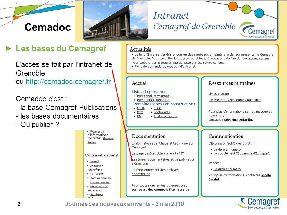 2 Journée des nouveaux arrivants - 3 mai 2010 Cemadoc Les bases du Cemagref Laccès se fait par lintranet de Grenoble ou http://cemadoc.cemagref.frhttp://cemadoc.cemagref.fr Cemadoc cest : - la base Cemagref Publications - les bases documentaires - Où publier
