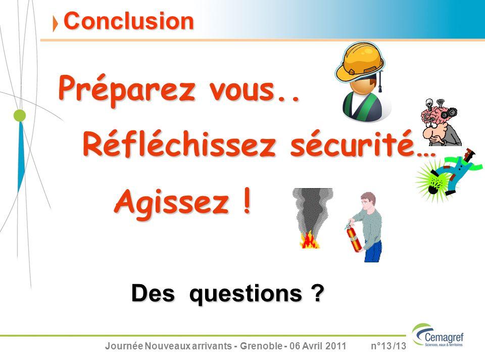 Journée Nouveaux arrivants - Grenoble - 06 Avril 2011n°13 /13 Conclusion Préparez vous.. Des questions ? Réfléchissez sécurité… Agissez !