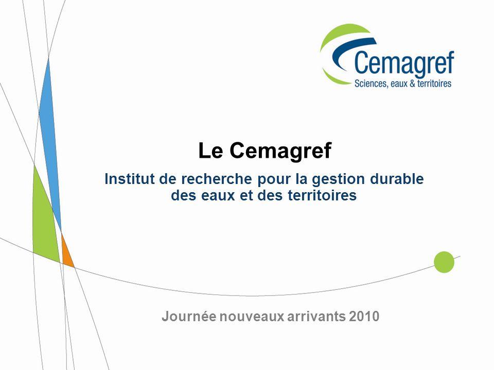Journée nouveaux arrivants 2010 Le Cemagref Institut de recherche pour la gestion durable des eaux et des territoires