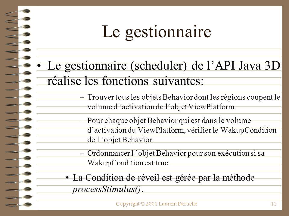 Copyright © 2001 Laurent Deruelle11 Le gestionnaire Le gestionnaire (scheduler) de lAPI Java 3D réalise les fonctions suivantes: –Trouver tous les obj