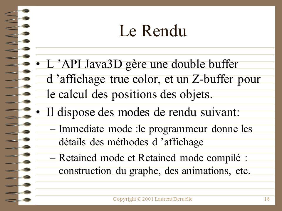 Copyright © 2001 Laurent Deruelle18 Le Rendu L API Java3D gère une double buffer d affichage true color, et un Z-buffer pour le calcul des positions d