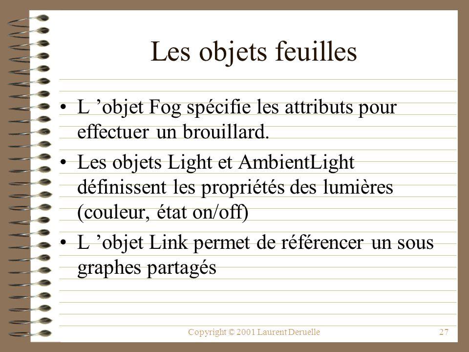 Copyright © 2001 Laurent Deruelle27 Les objets feuilles L objet Fog spécifie les attributs pour effectuer un brouillard. Les objets Light et AmbientLi