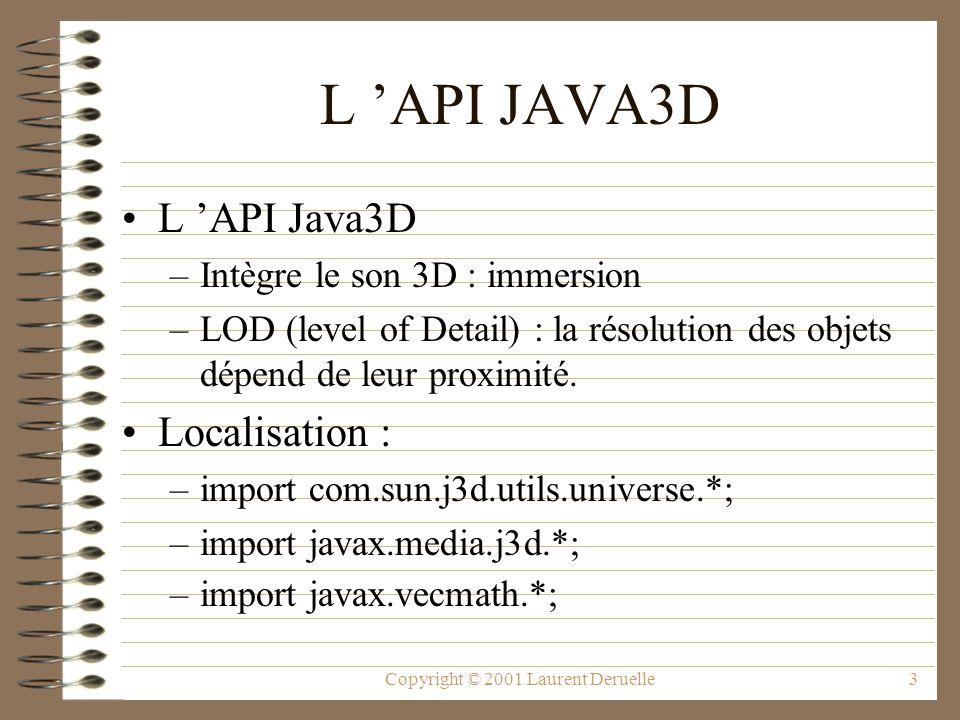 Copyright © 2001 Laurent Deruelle34 Le nœud LineAttributes Il permet de définir les attributs de rendu des lignes d une forme 3D (taille, style de ligne, antialiasing) Les méthodes sont : –setLineAntialiasingEnable(boolean etat) –setLineWidth(float taille) –setLinePattern(int modele) LineAttributes.PATTERN_DASH, LineAttributes.PATTERN_DOT, LineAttributes.PATTERN_SOLID