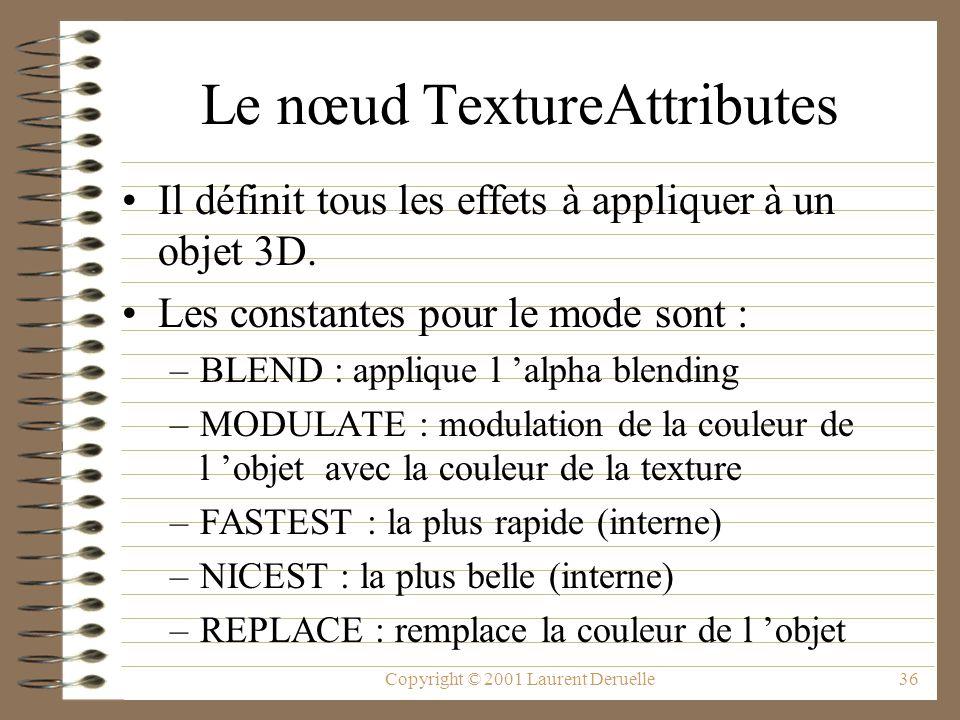Copyright © 2001 Laurent Deruelle36 Le nœud TextureAttributes Il définit tous les effets à appliquer à un objet 3D. Les constantes pour le mode sont :