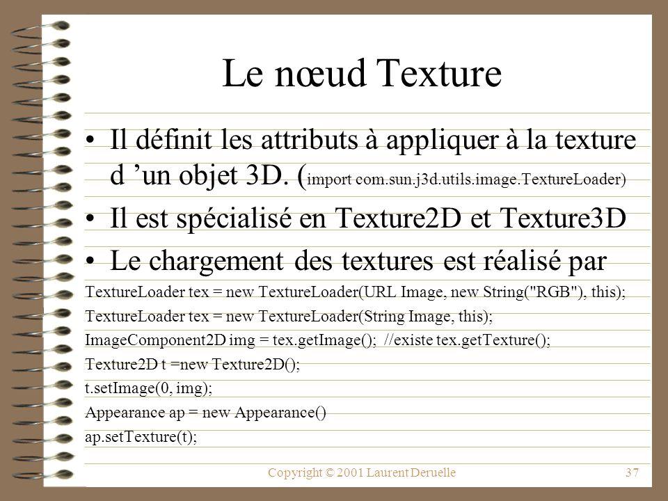 Copyright © 2001 Laurent Deruelle37 Le nœud Texture Il définit les attributs à appliquer à la texture d un objet 3D. ( import com.sun.j3d.utils.image.