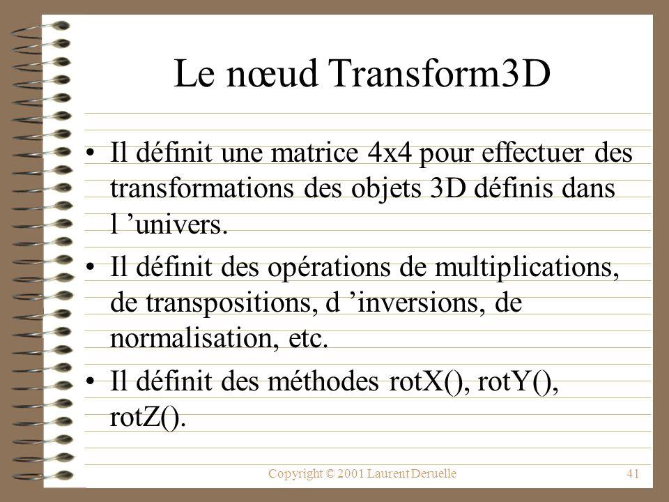 Copyright © 2001 Laurent Deruelle41 Le nœud Transform3D Il définit une matrice 4x4 pour effectuer des transformations des objets 3D définis dans l uni