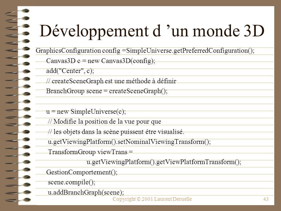 Copyright © 2001 Laurent Deruelle43 Développement d un monde 3D GraphicsConfiguration config =SimpleUniverse.getPreferredConfiguration(); Canvas3D c =