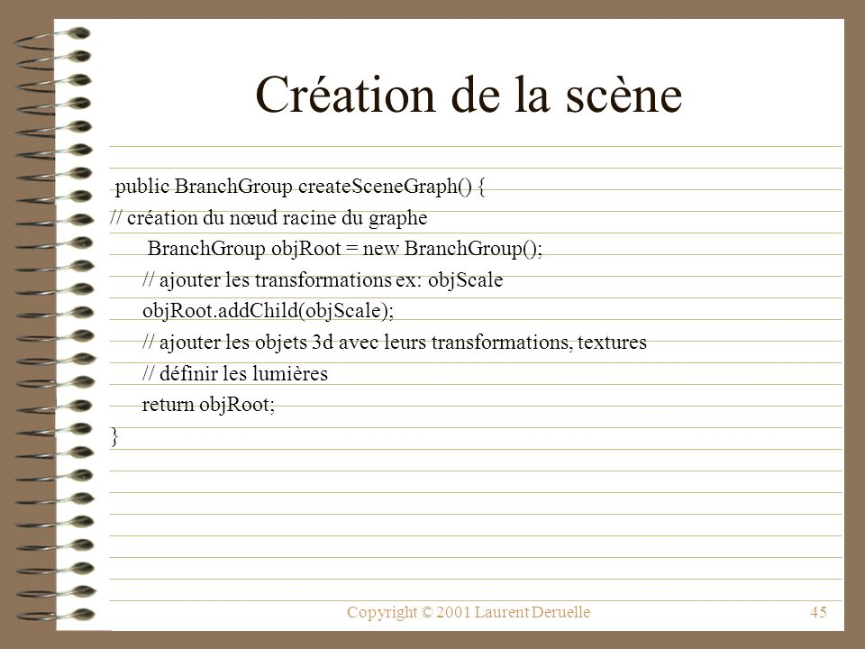 Copyright © 2001 Laurent Deruelle45 Création de la scène public BranchGroup createSceneGraph() { // création du nœud racine du graphe BranchGroup objR