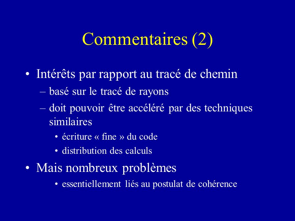 Commentaires (2) Intérêts par rapport au tracé de chemin –basé sur le tracé de rayons –doit pouvoir être accéléré par des techniques similaires écritu
