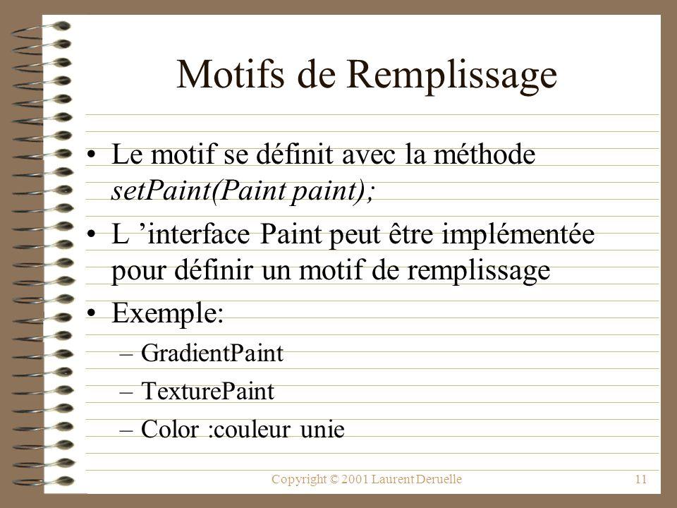 Copyright © 2001 Laurent Deruelle11 Motifs de Remplissage Le motif se définit avec la méthode setPaint(Paint paint); L interface Paint peut être implémentée pour définir un motif de remplissage Exemple: –GradientPaint –TexturePaint –Color :couleur unie