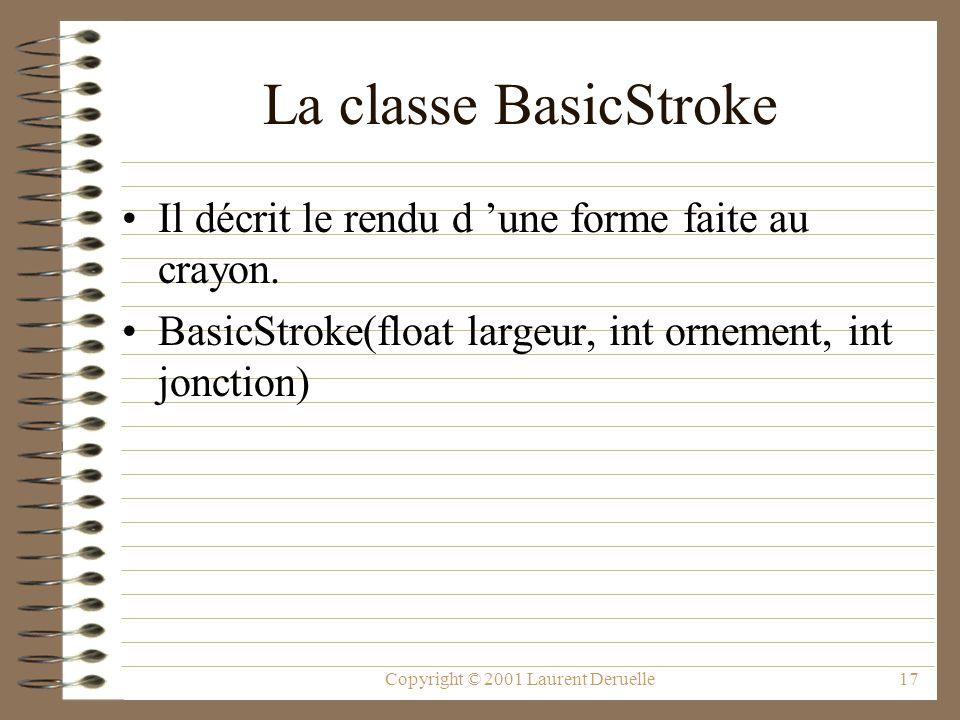 Copyright © 2001 Laurent Deruelle17 La classe BasicStroke Il décrit le rendu d une forme faite au crayon. BasicStroke(float largeur, int ornement, int