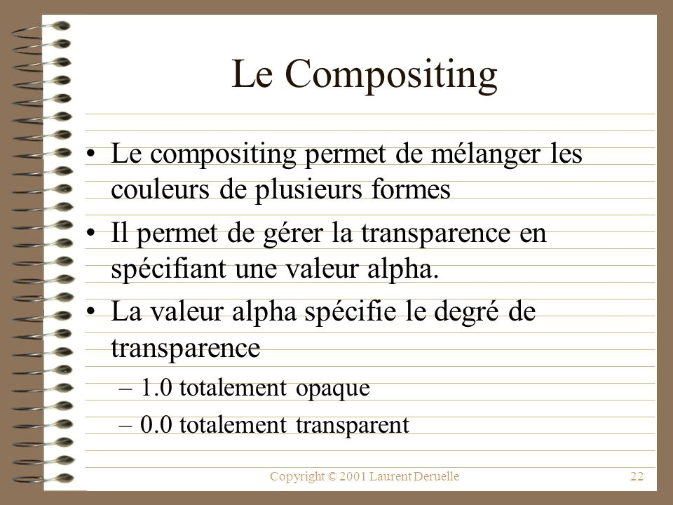 Copyright © 2001 Laurent Deruelle22 Le Compositing Le compositing permet de mélanger les couleurs de plusieurs formes Il permet de gérer la transparence en spécifiant une valeur alpha.