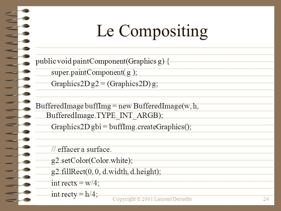 Copyright © 2001 Laurent Deruelle24 Le Compositing public void paintComponent(Graphics g) { super.paintComponent( g ); Graphics2D g2 = (Graphics2D) g; BufferedImage buffImg = new BufferedImage(w, h, BufferedImage.TYPE_INT_ARGB); Graphics2D gbi = buffImg.createGraphics(); // effacer a surface.
