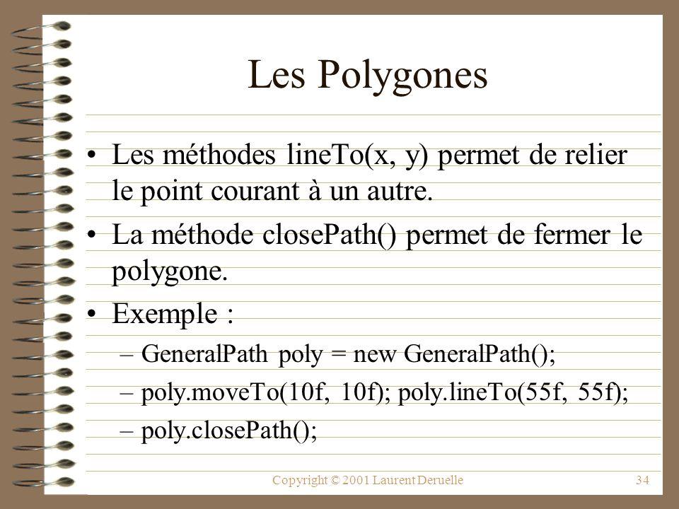 Copyright © 2001 Laurent Deruelle34 Les Polygones Les méthodes lineTo(x, y) permet de relier le point courant à un autre. La méthode closePath() perme