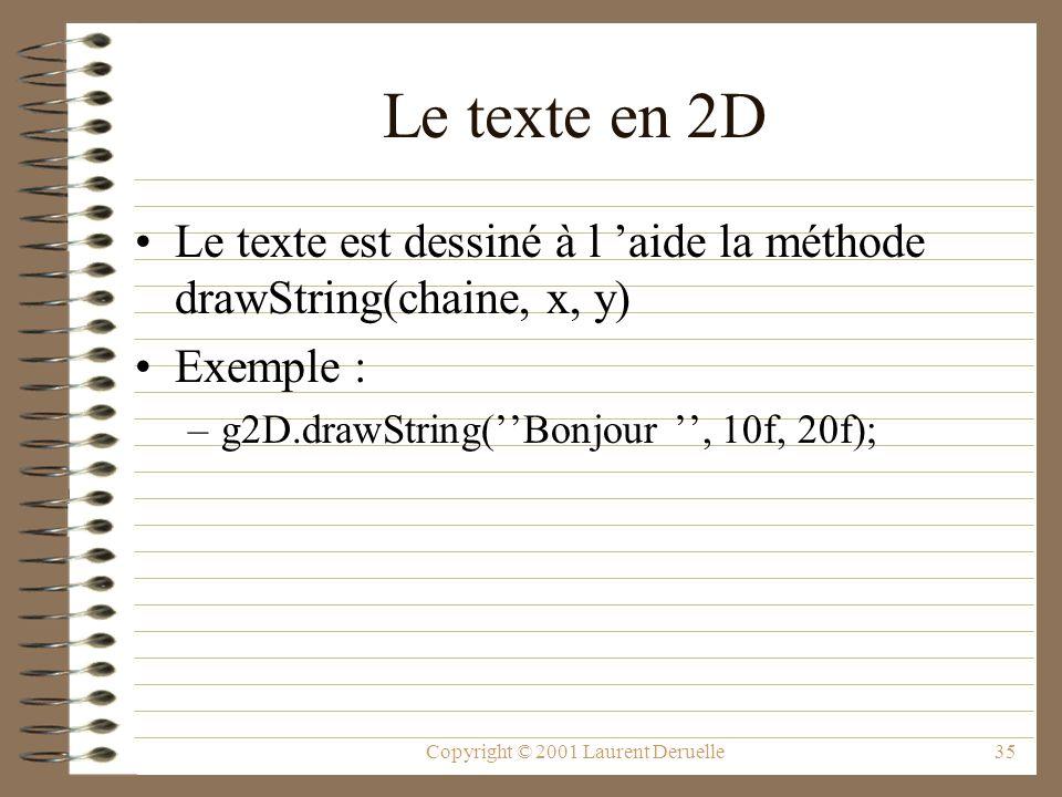 Copyright © 2001 Laurent Deruelle35 Le texte en 2D Le texte est dessiné à l aide la méthode drawString(chaine, x, y) Exemple : –g2D.drawString(Bonjour, 10f, 20f);