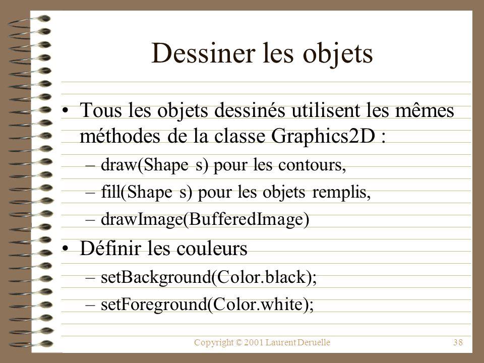 Copyright © 2001 Laurent Deruelle38 Dessiner les objets Tous les objets dessinés utilisent les mêmes méthodes de la classe Graphics2D : –draw(Shape s) pour les contours, –fill(Shape s) pour les objets remplis, –drawImage(BufferedImage) Définir les couleurs –setBackground(Color.black); –setForeground(Color.white);
