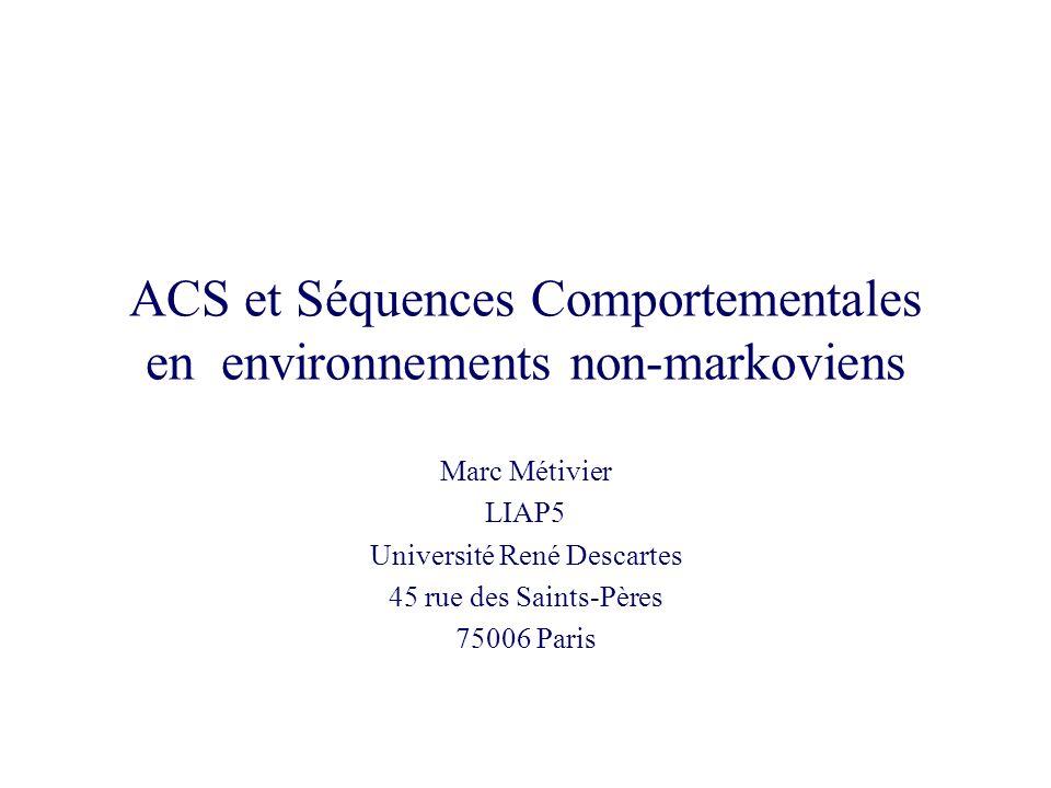ACS et Séquences Comportementales en environnements non-markoviens Marc Métivier LIAP5 Université René Descartes 45 rue des Saints-Pères 75006 Paris