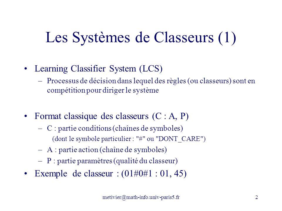 metivier@math-info.univ-paris5.fr2 Les Systèmes de Classeurs (1) Learning Classifier System (LCS) –Processus de décision dans lequel des règles (ou cl