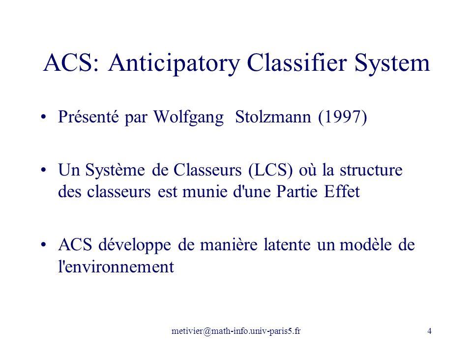 metivier@math-info.univ-paris5.fr4 ACS: Anticipatory Classifier System Présenté par Wolfgang Stolzmann (1997) Un Système de Classeurs (LCS) où la stru
