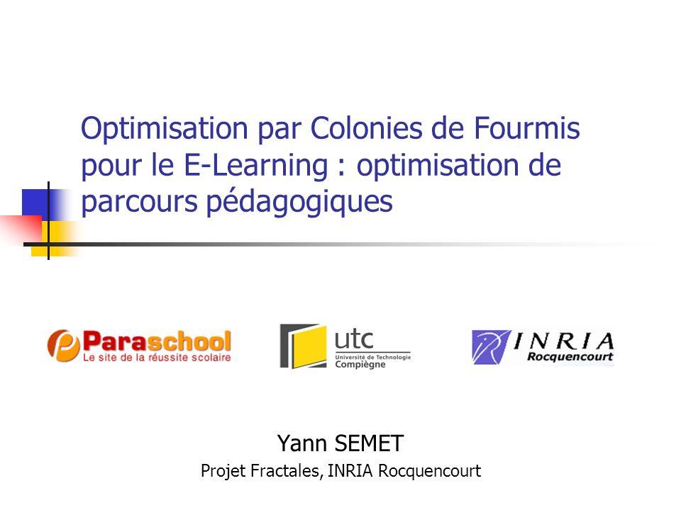 Optimisation par Colonies de Fourmis pour le E-Learning : optimisation de parcours pédagogiques Yann SEMET Projet Fractales, INRIA Rocquencourt