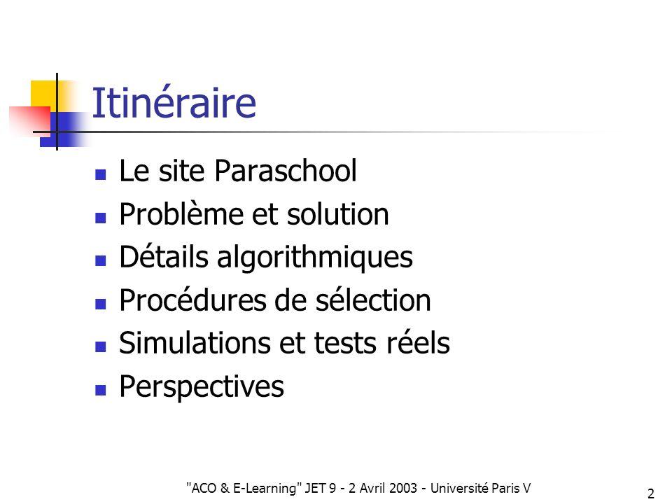 ACO & E-Learning JET 9 - 2 Avril 2003 - Université Paris V 23 Sélection darcs Sélection dun arc à proposer parmi les arcs sortants Deux forces : Fitness (exploitation) Hasard (exploration) Balance réglable : s
