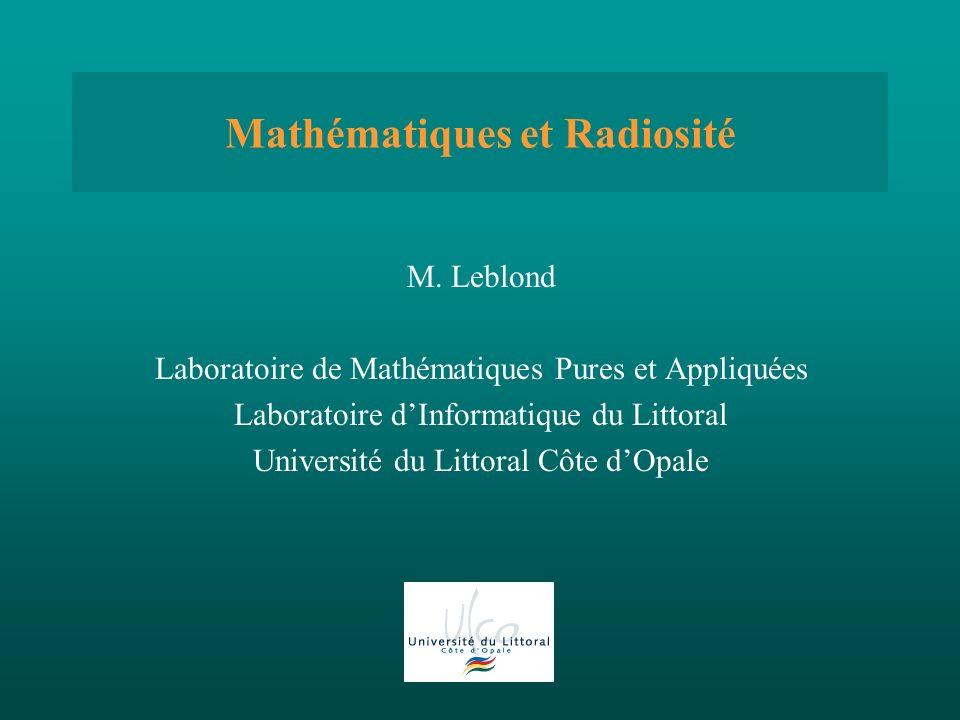 Mathématiques et Radiosité M. Leblond Laboratoire de Mathématiques Pures et Appliquées Laboratoire dInformatique du Littoral Université du Littoral Cô