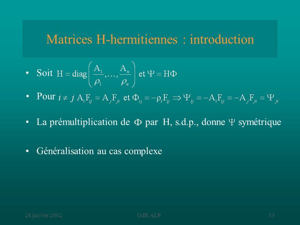 28 janvier 2002GdR ALP13 Matrices H-hermitiennes : introduction La prémultiplication de par H, s.d.p., donne symétrique Soit Pour Généralisation au ca