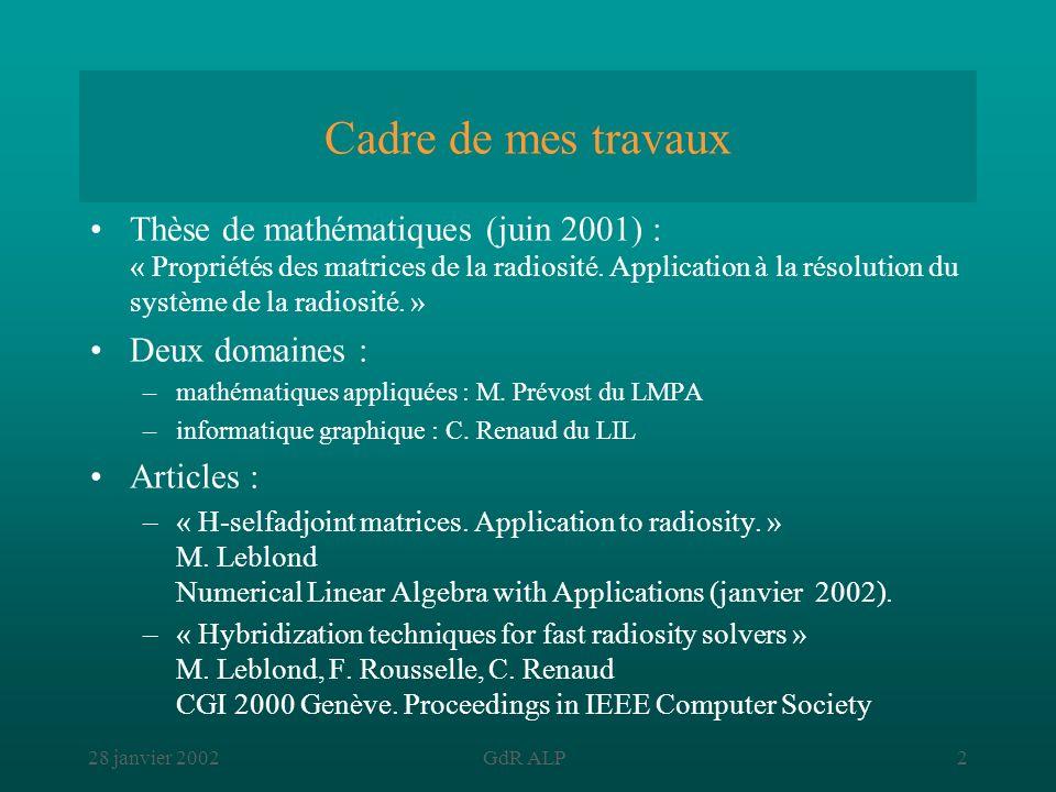 28 janvier 2002GdR ALP2 Cadre de mes travaux Thèse de mathématiques (juin 2001) : « Propriétés des matrices de la radiosité. Application à la résoluti