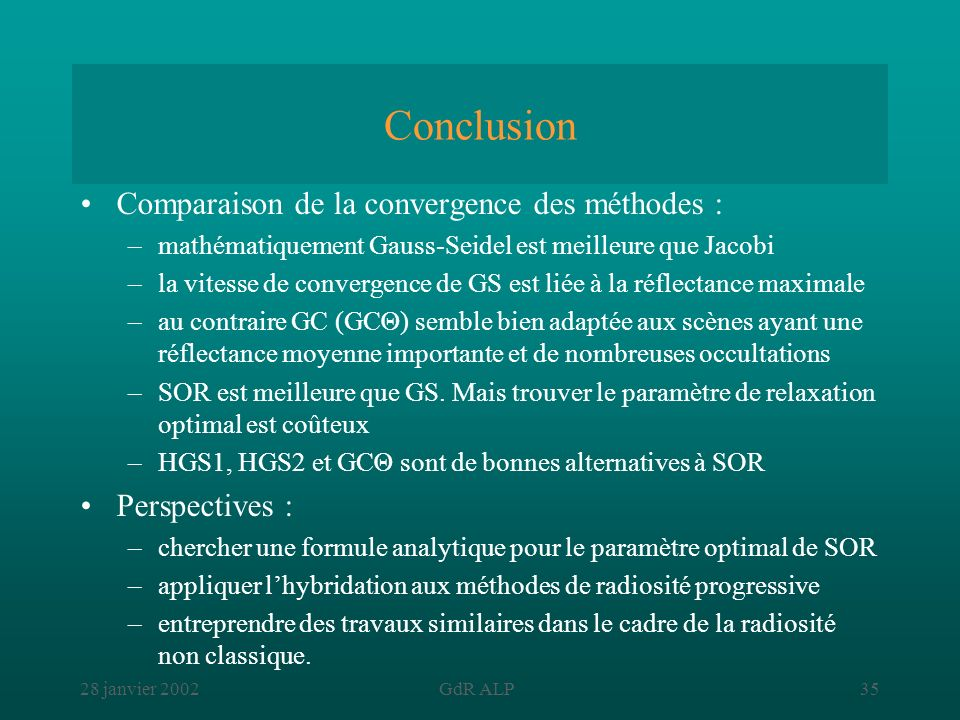 28 janvier 2002GdR ALP35 Conclusion Comparaison de la convergence des méthodes : –mathématiquement Gauss-Seidel est meilleure que Jacobi –la vitesse d