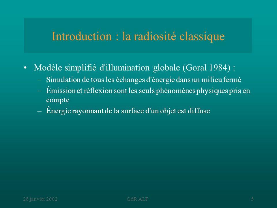 28 janvier 2002GdR ALP6 Introduction : la radiosité classique Discrétisation de la scène en n facettes système linéaire (90 % du temps) résolution (10% du temps) base de données illumination