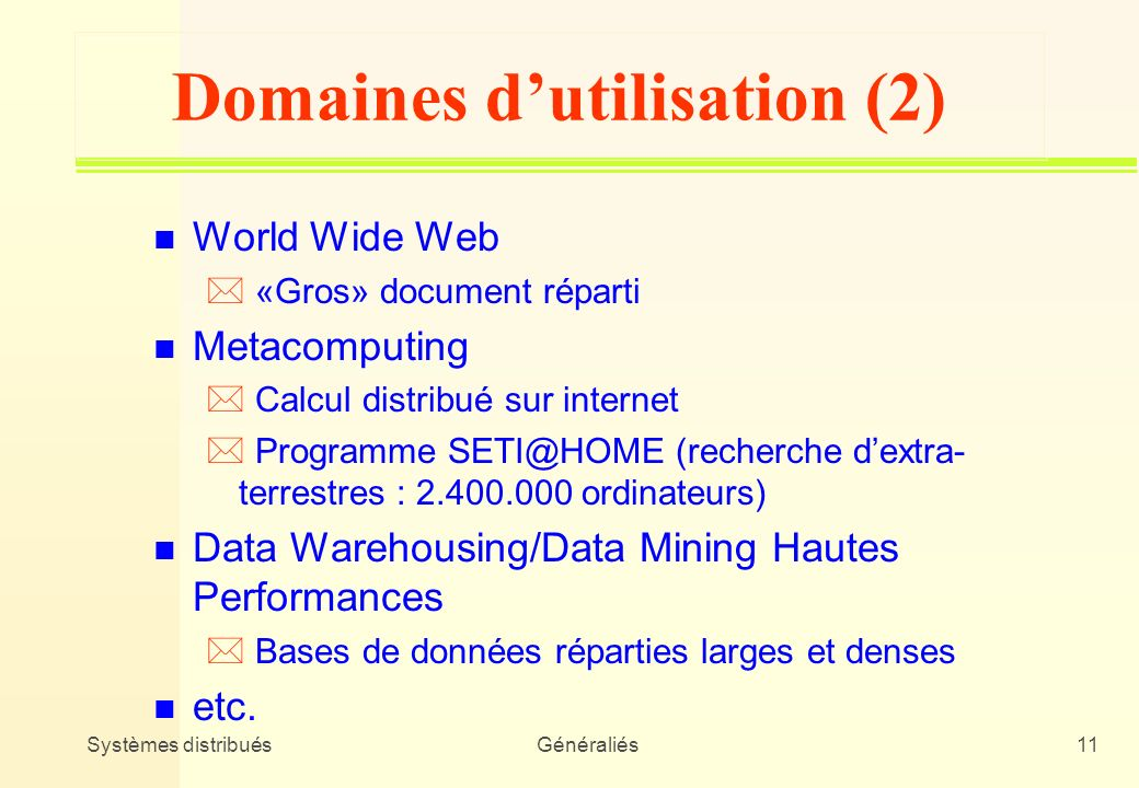 Systèmes distribuésGénéraliés11 Domaines dutilisation (2) n World Wide Web * «Gros» document réparti n Metacomputing * Calcul distribué sur internet *