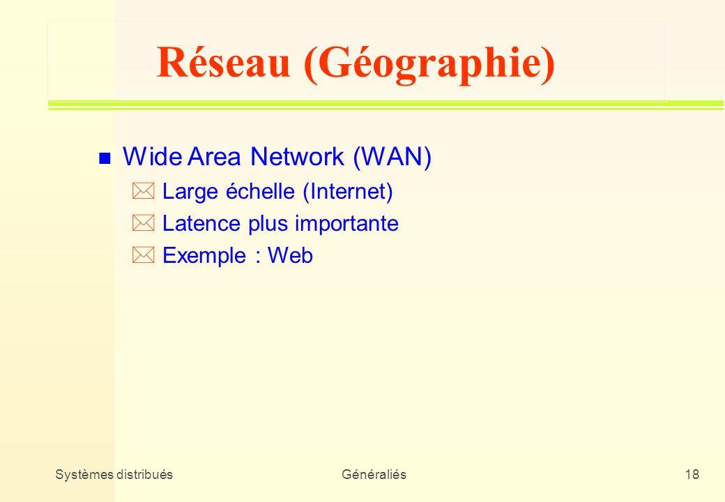 Systèmes distribuésGénéraliés18 Réseau (Géographie) n Wide Area Network (WAN) * Large échelle (Internet) * Latence plus importante * Exemple : Web