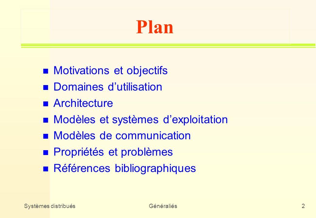 Systèmes distribuésGénéraliés2 Plan n Motivations et objectifs n Domaines dutilisation n Architecture n Modèles et systèmes dexploitation n Modèles de