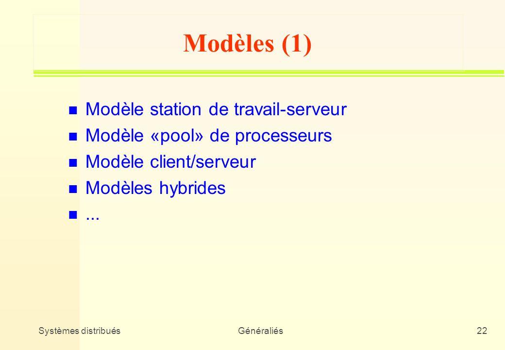 Systèmes distribuésGénéraliés22 Modèles (1) n Modèle station de travail-serveur n Modèle «pool» de processeurs n Modèle client/serveur n Modèles hybri
