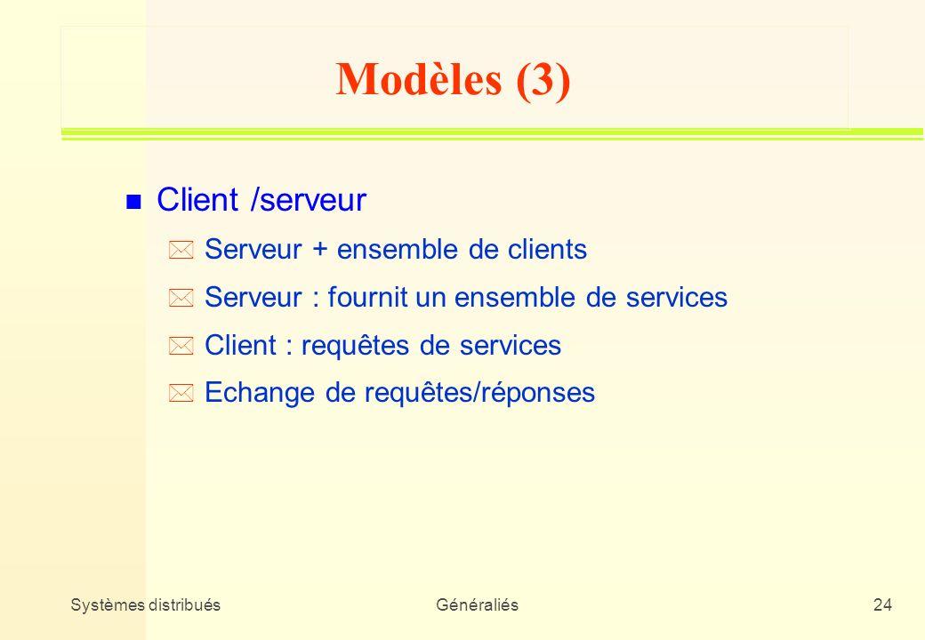 Systèmes distribuésGénéraliés24 Modèles (3) n Client /serveur * Serveur + ensemble de clients * Serveur : fournit un ensemble de services * Client : r