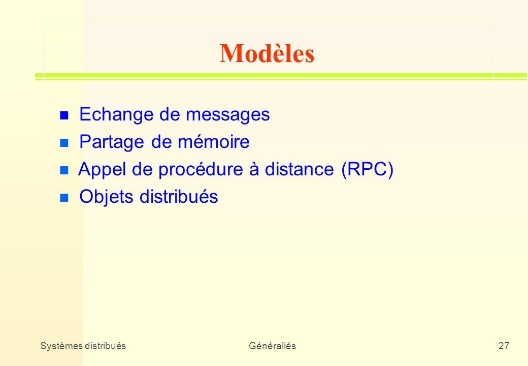 Systèmes distribuésGénéraliés27 n Echange de messages n Partage de mémoire n Appel de procédure à distance (RPC) n Objets distribués Modèles