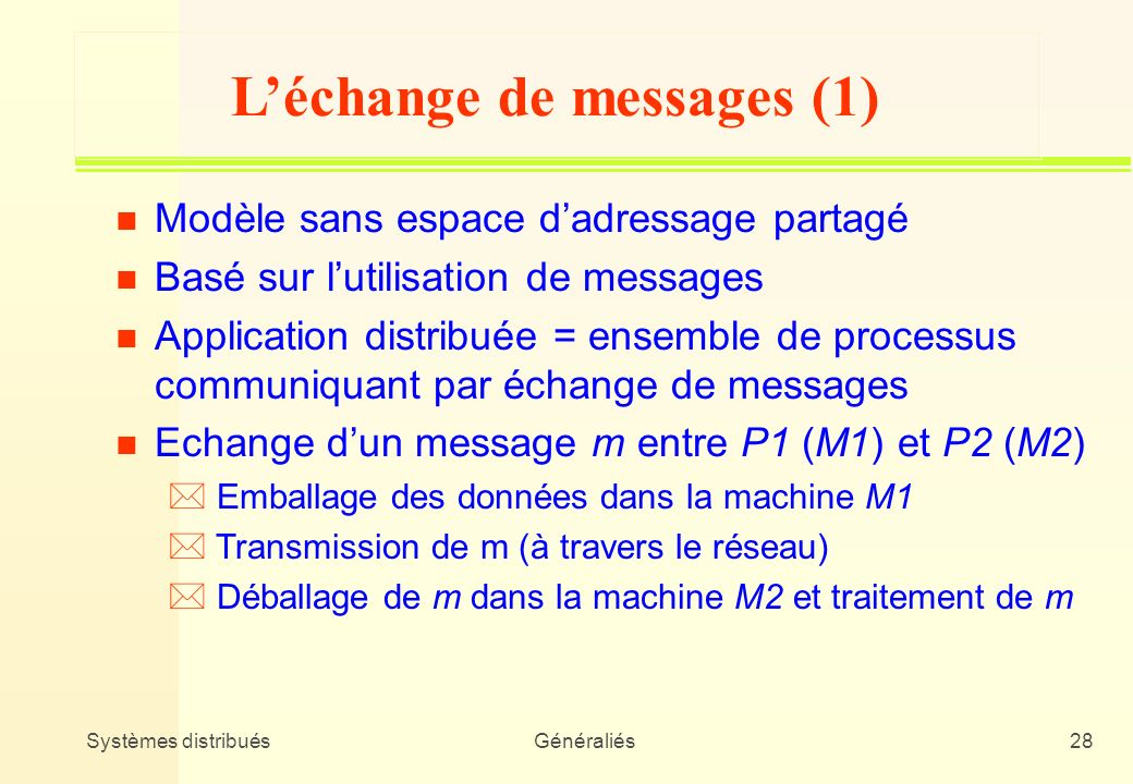 Systèmes distribuésGénéraliés28 Léchange de messages (1) n Modèle sans espace dadressage partagé n Basé sur lutilisation de messages n Application dis