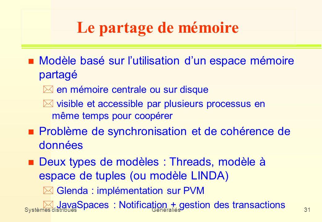 Systèmes distribuésGénéraliés31 Le partage de mémoire n Modèle basé sur lutilisation dun espace mémoire partagé * en mémoire centrale ou sur disque *