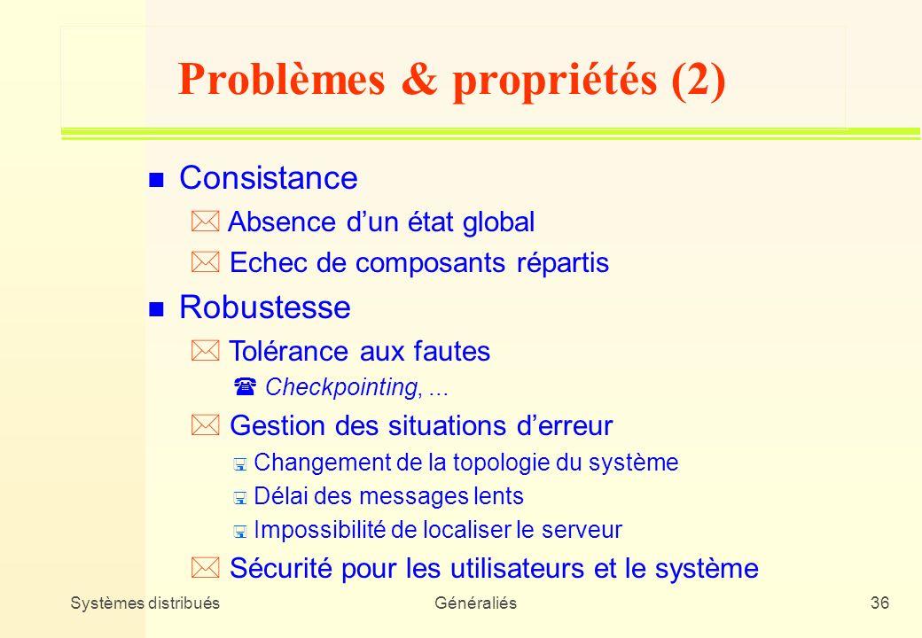 Systèmes distribuésGénéraliés36 Problèmes & propriétés (2) n Consistance * Absence dun état global * Echec de composants répartis n Robustesse * Tolér