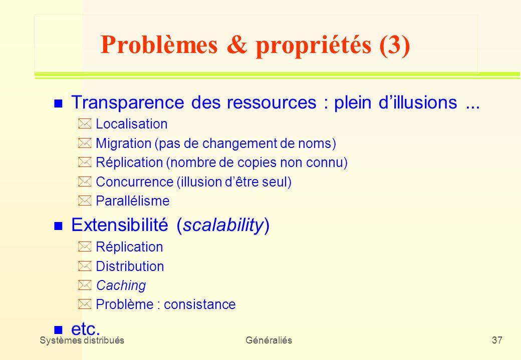 Systèmes distribuésGénéraliés37 Problèmes & propriétés (3) n Transparence des ressources : plein dillusions... * Localisation * Migration (pas de chan