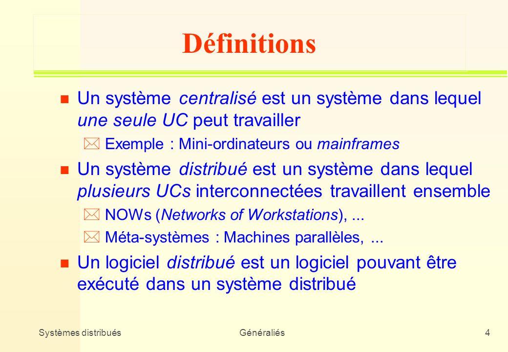 Systèmes distribuésGénéraliés25 Systèmes dexploitation (3) n Deux classes dOS * NOS (Network Operating System) : OS classique + couche réseau (ex : Windows NT, UNIX/NFS - rlogin, rcp, etc.) * DOS (Distributed Operating System) : vrai système distribué complètement transparent (ex : Amoeba)