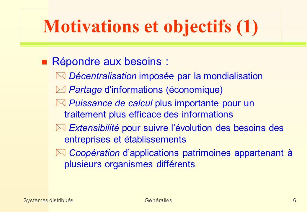 Systèmes distribuésGénéraliés6 Motivations et objectifs (1) n Répondre aux besoins : * Décentralisation imposée par la mondialisation * Partage dinfor