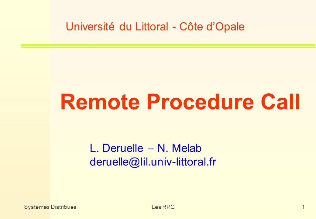 Systèmes DistribuésLes RPC1 Université du Littoral - Côte dOpale Remote Procedure Call L. Deruelle – N. Melab deruelle@lil.univ-littoral.fr