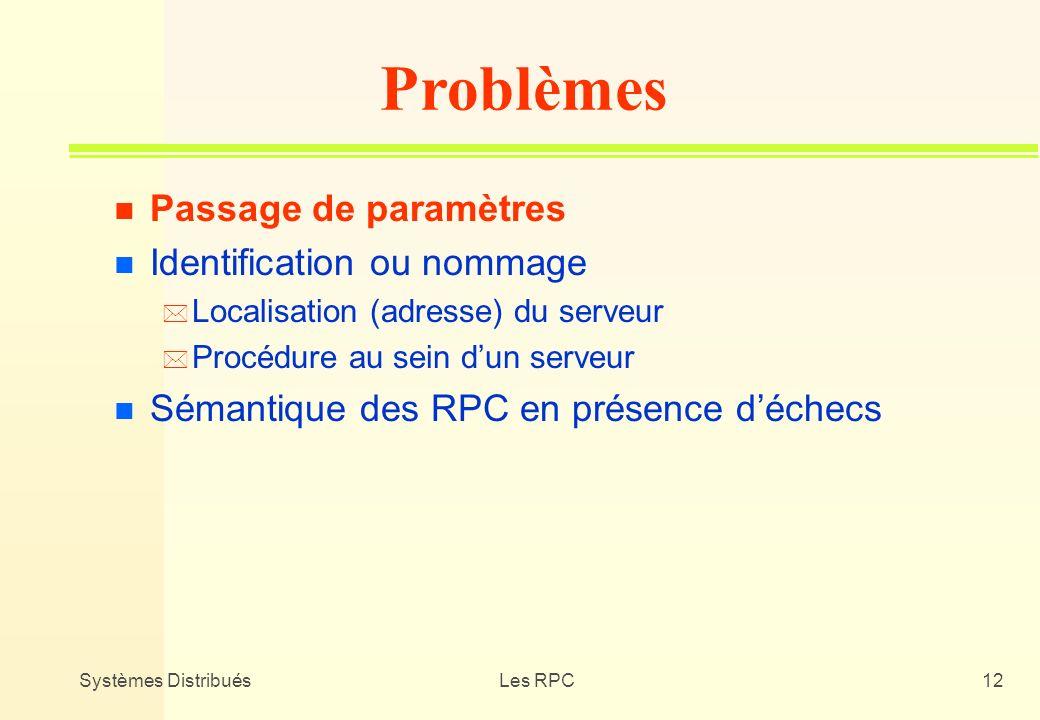 Systèmes DistribuésLes RPC12 n Passage de paramètres n Identification ou nommage * Localisation (adresse) du serveur * Procédure au sein dun serveur n