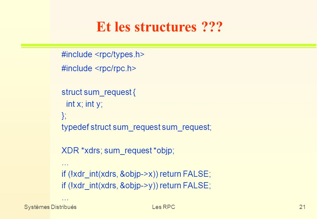 Systèmes DistribuésLes RPC21 #include struct sum_request { int x; int y; }; typedef struct sum_request sum_request; XDR *xdrs; sum_request *objp;... i