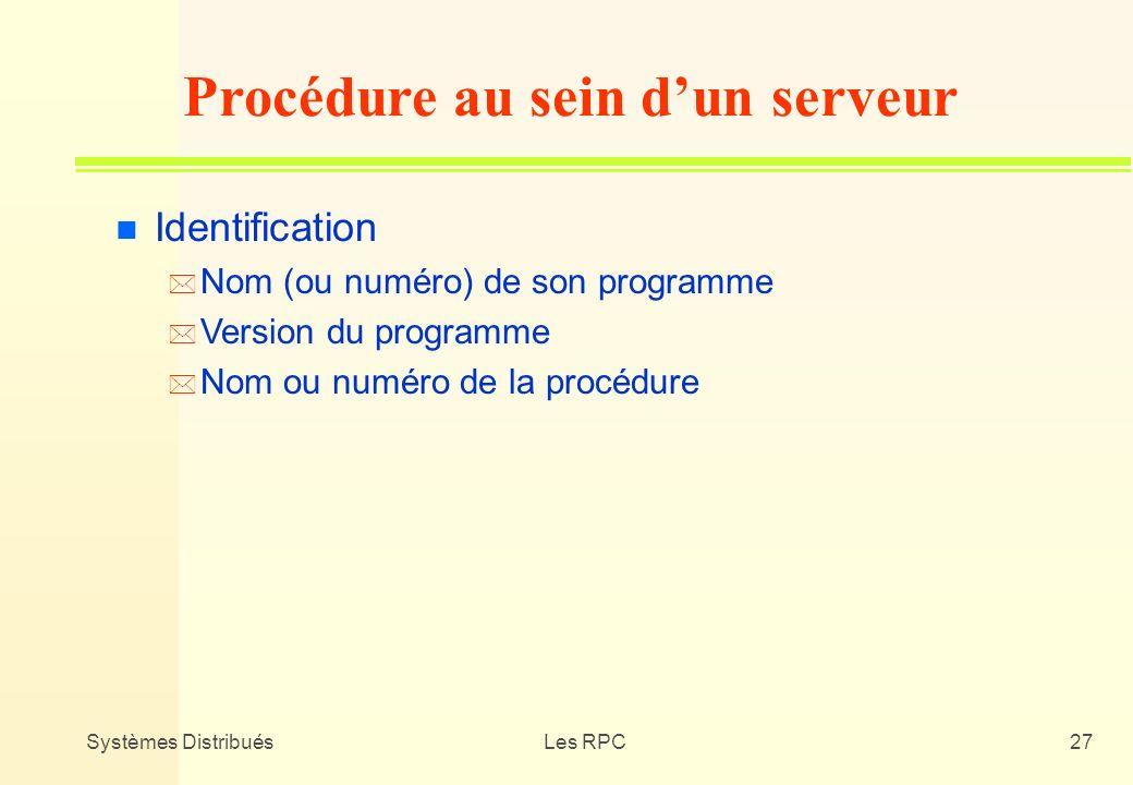 Systèmes DistribuésLes RPC27 n Identification * Nom (ou numéro) de son programme * Version du programme * Nom ou numéro de la procédure Procédure au s