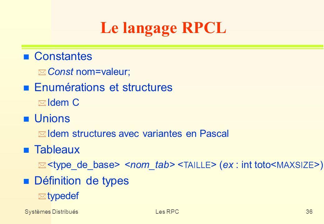 Systèmes DistribuésLes RPC36 n Constantes * Const nom=valeur; n Enumérations et structures * Idem C n Unions * Idem structures avec variantes en Pasca