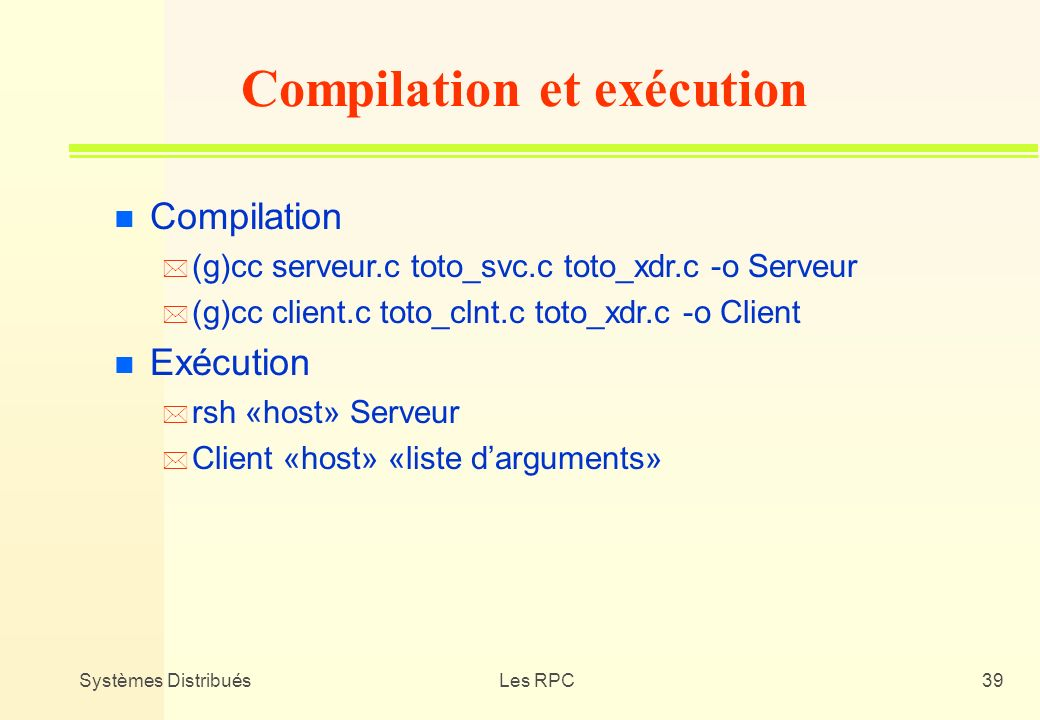 Systèmes DistribuésLes RPC39 n Compilation * (g)cc serveur.c toto_svc.c toto_xdr.c -o Serveur * (g)cc client.c toto_clnt.c toto_xdr.c -o Client n Exéc