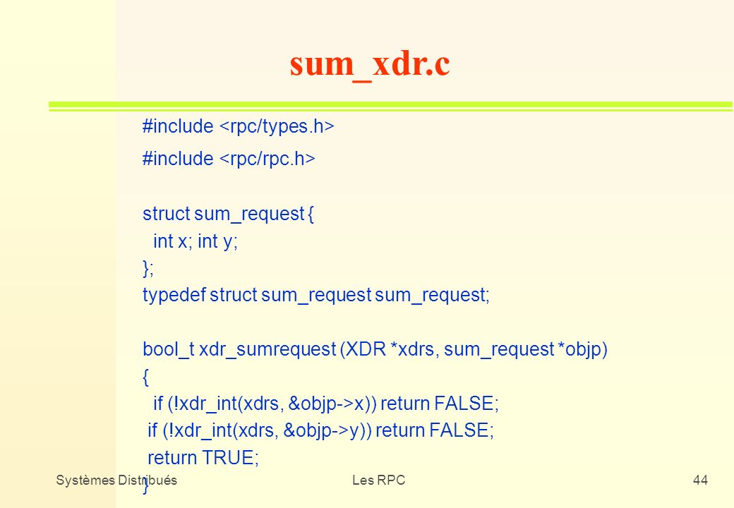 Systèmes DistribuésLes RPC44 #include struct sum_request { int x; int y; }; typedef struct sum_request sum_request; bool_t xdr_sumrequest (XDR *xdrs,