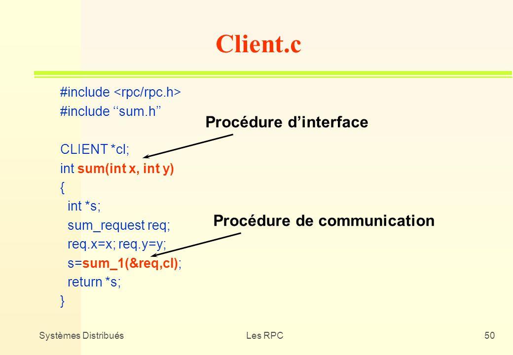 Systèmes DistribuésLes RPC50 Client.c #include #include sum.h CLIENT *cl; int sum(int x, int y) { int *s; sum_request req; req.x=x; req.y=y; s=sum_1(&